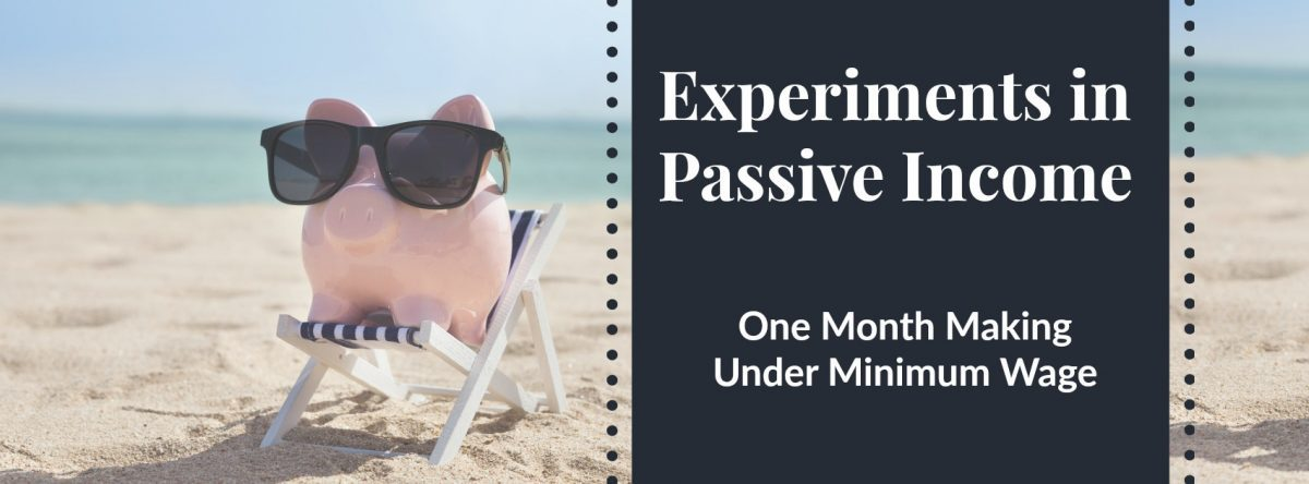 Experiments In Passive Income: One Month Making Under Minimum Wage