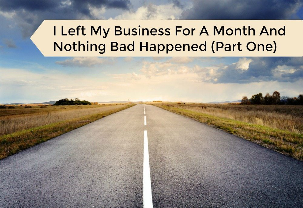 I Left My Business For A Month And Nothing Bad Happened (Part 1)